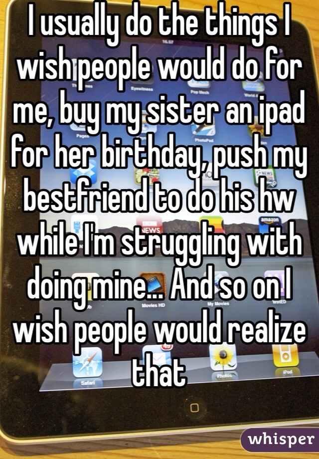 I usually do the things I wish people would do for me, buy my sister an ipad for her birthday, push my bestfriend to do his hw while I'm struggling with doing mine... And so on I wish people would realize that