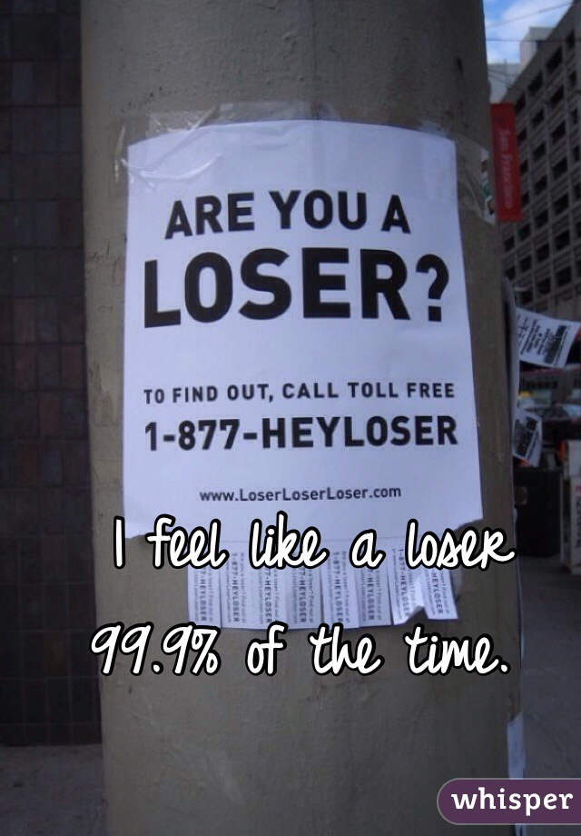I feel like a loser 99.9% of the time.