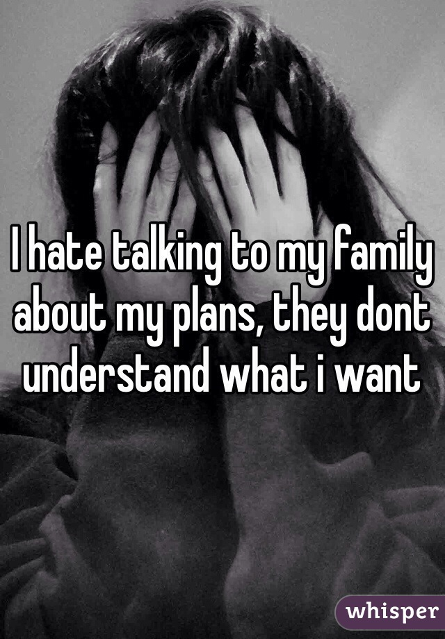 I hate talking to my family about my plans, they dont understand what i want