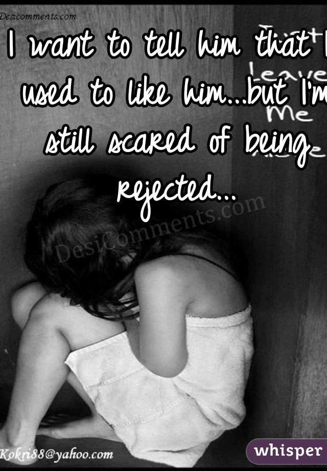 I want to tell him that I used to like him...but I'm still scared of being rejected...