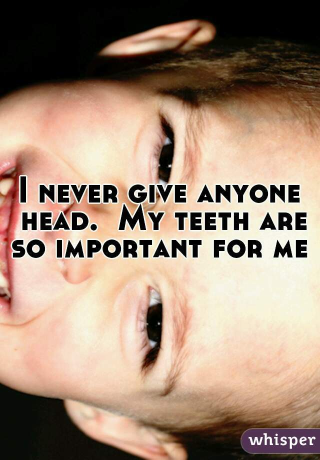 I never give anyone head.  My teeth are so important for me