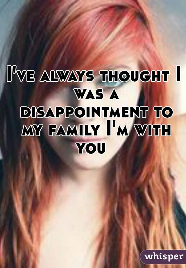 I've always thought I was a disappointment to my family I'm with you