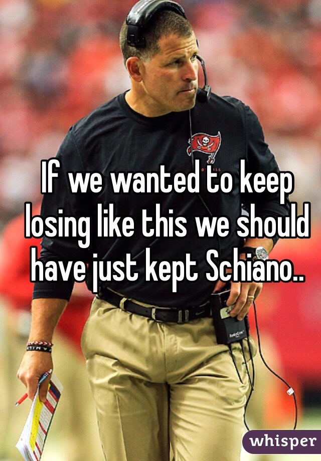 If we wanted to keep losing like this we should have just kept Schiano..