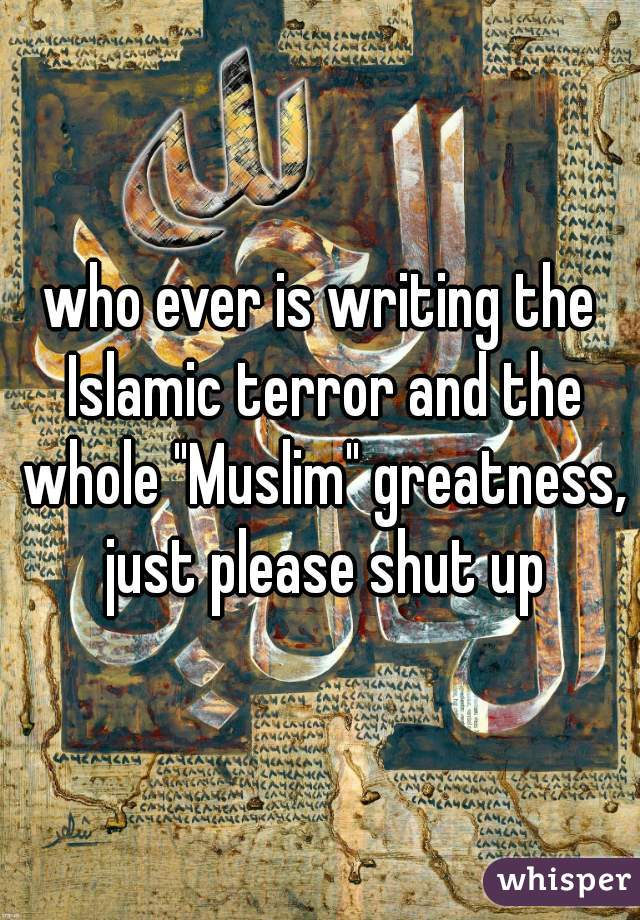 "who ever is writing the Islamic terror and the whole ""Muslim"" greatness, just please shut up"