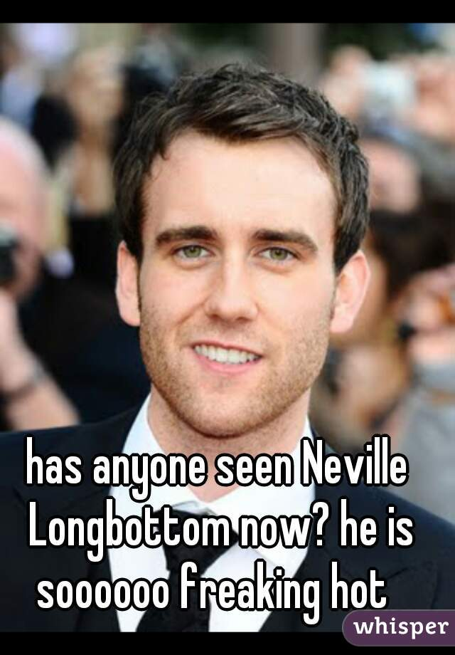 has anyone seen Neville Longbottom now? he is soooooo freaking hot
