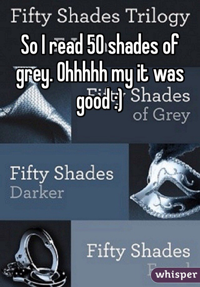 So I read 50 shades of grey. Ohhhhh my it was good :)