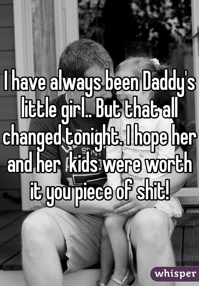 I have always been Daddy's little girl.. But that all changed tonight. I hope her and her  kids were worth it you piece of shit!
