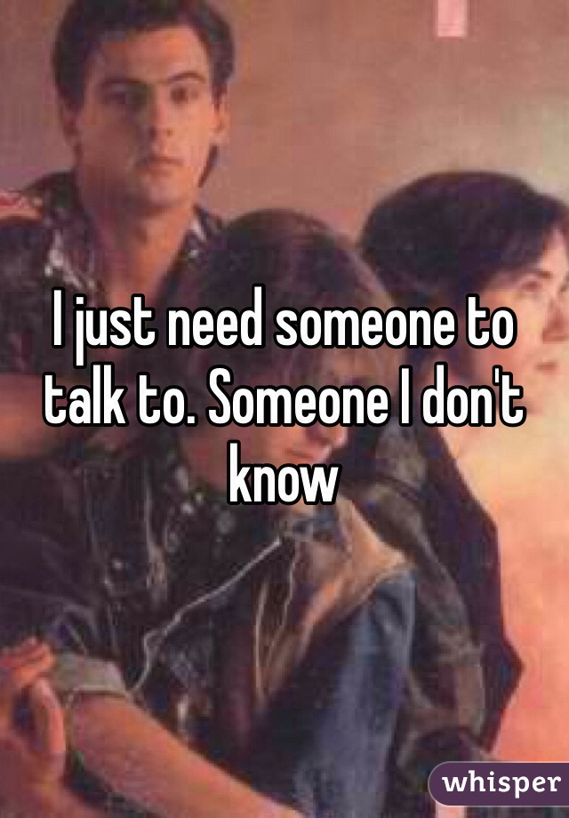 I just need someone to talk to. Someone I don't know