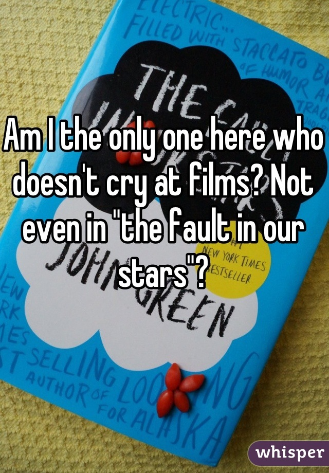 """Am I the only one here who doesn't cry at films? Not even in """"the fault in our stars""""?"""