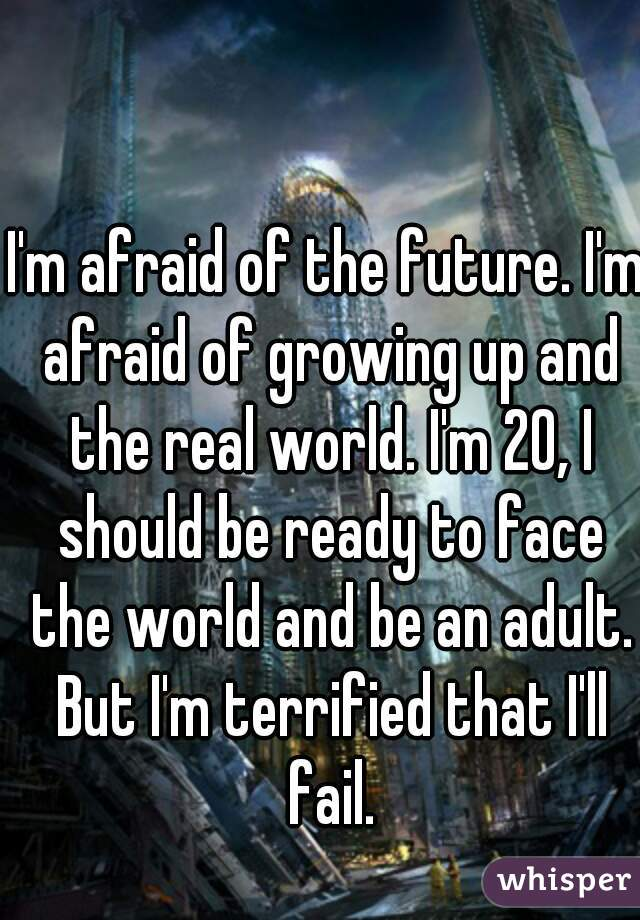 I'm afraid of the future. I'm afraid of growing up and the real world. I'm 20, I should be ready to face the world and be an adult. But I'm terrified that I'll fail.