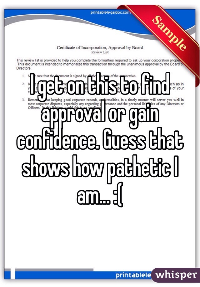 I get on this to find approval or gain confidence. Guess that shows how pathetic I am... :(