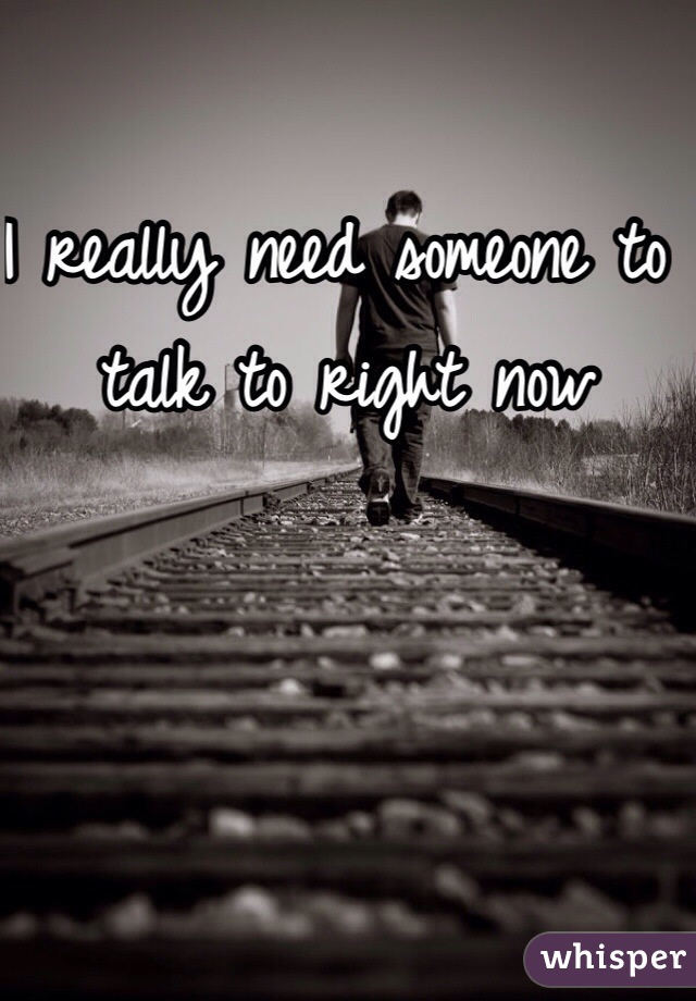I really need someone to talk to right now