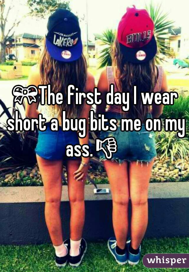🎀The first day I wear short a bug bits me on my ass.👎