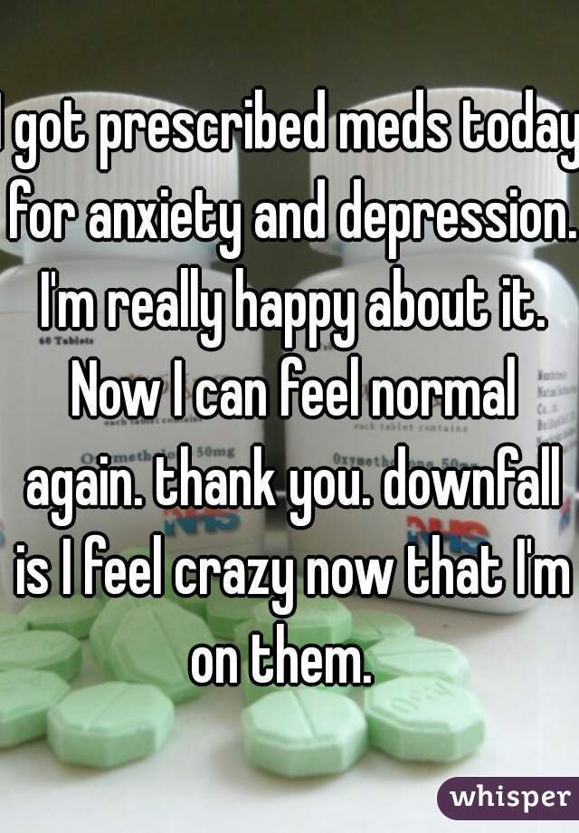 I got prescribed meds today for anxiety and depression. I'm really happy about it. Now I can feel normal again. thank you. downfall is I feel crazy now that I'm on them.