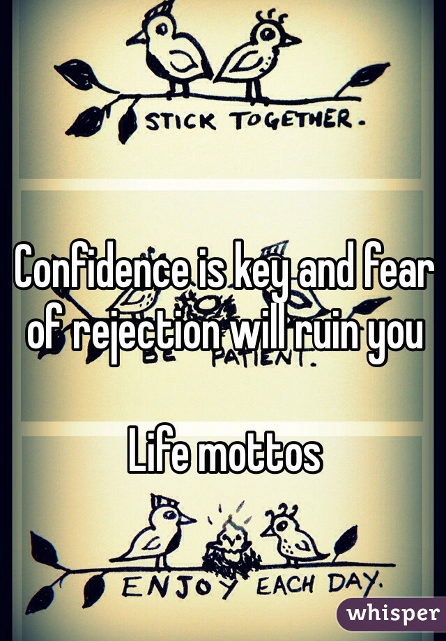 Confidence is key and fear of rejection will ruin you  Life mottos
