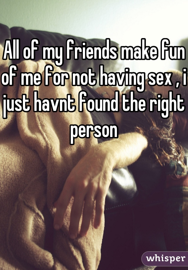 All of my friends make fun of me for not having sex , i just havnt found the right person