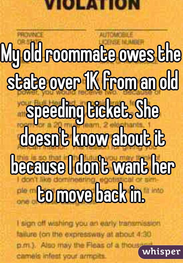 My old roommate owes the state over 1K from an old speeding ticket. She doesn't know about it because I don't want her to move back in.