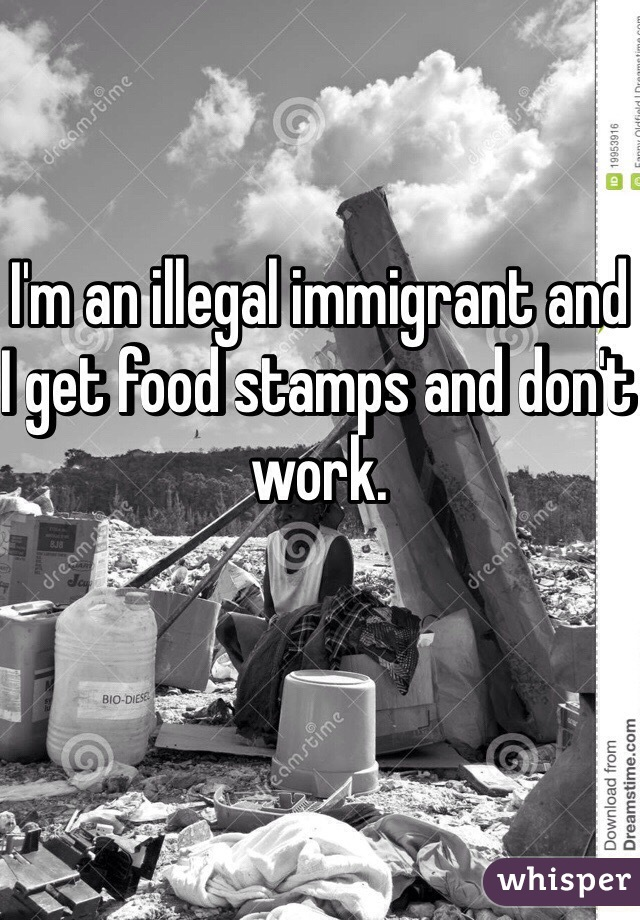 I'm an illegal immigrant and I get food stamps and don't work.