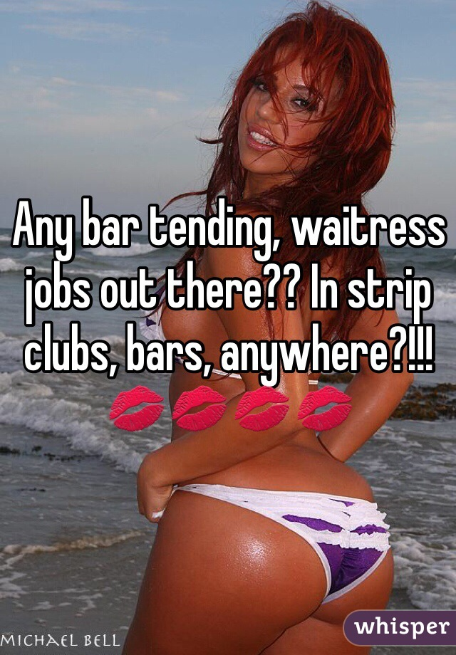 Any bar tending, waitress jobs out there?? In strip clubs, bars, anywhere?!!! 💋💋💋💋
