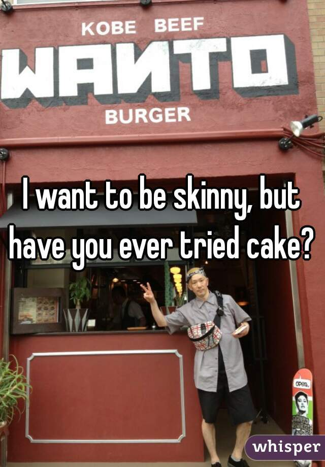 I want to be skinny, but have you ever tried cake?