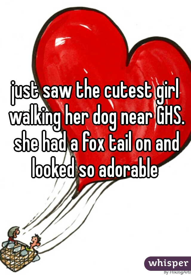 just saw the cutest girl walking her dog near GHS. she had a fox tail on and looked so adorable