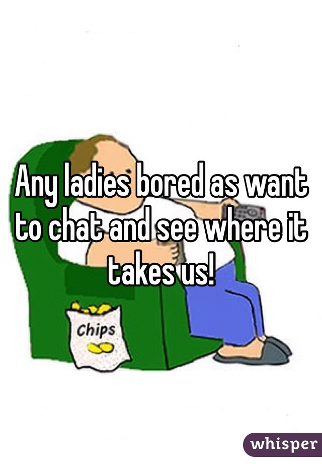 Any ladies bored as want to chat and see where it takes us!