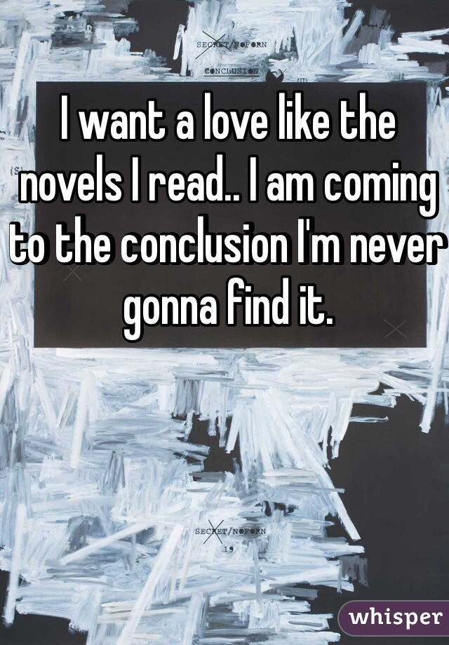 I want a love like the novels I read.. I am coming to the conclusion I'm never gonna find it.