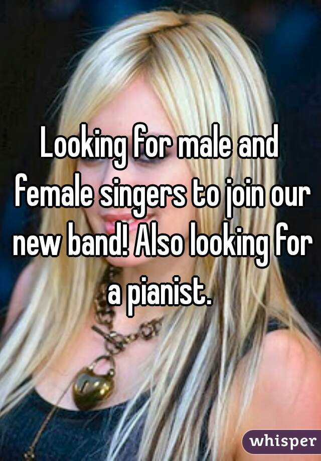 Looking for male and female singers to join our new band! Also looking for a pianist.