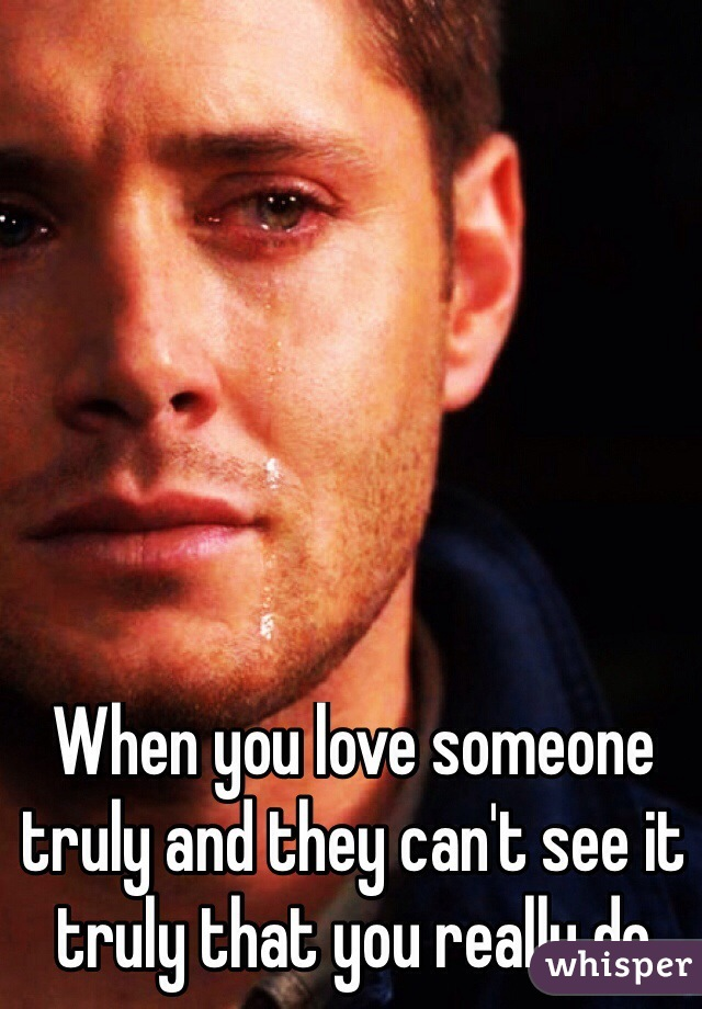 When you love someone truly and they can't see it truly that you really do