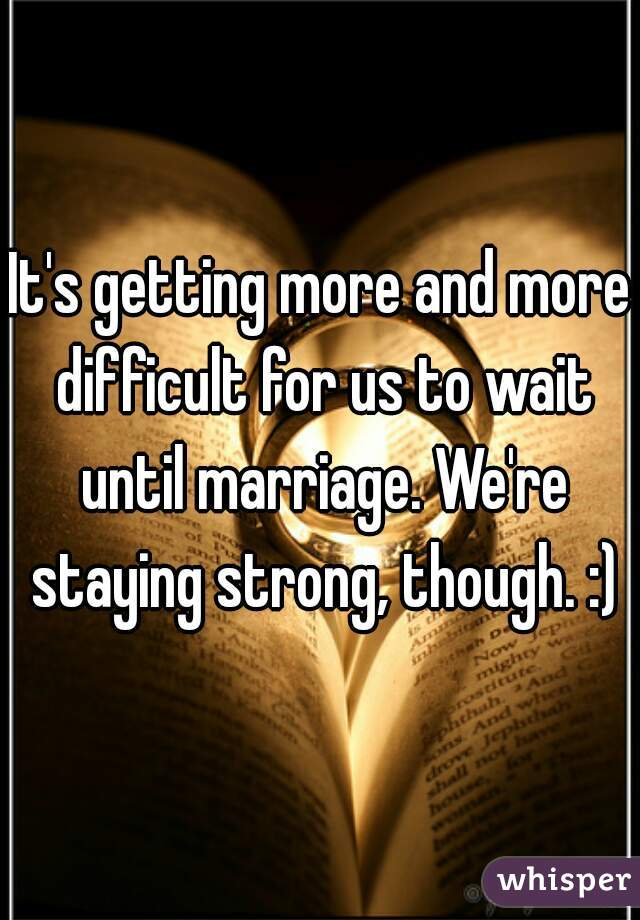 It's getting more and more difficult for us to wait until marriage. We're staying strong, though. :)