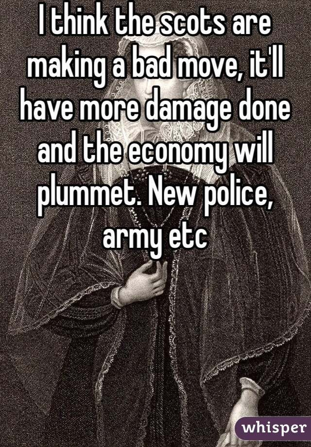 I think the scots are making a bad move, it'll have more damage done and the economy will plummet. New police, army etc