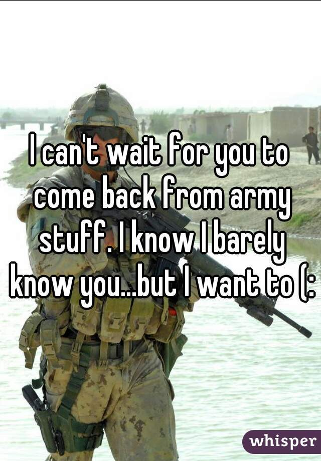 I can't wait for you to come back from army stuff. I know I barely know you...but I want to (: