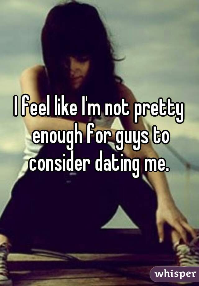 I feel like I'm not pretty enough for guys to consider dating me.