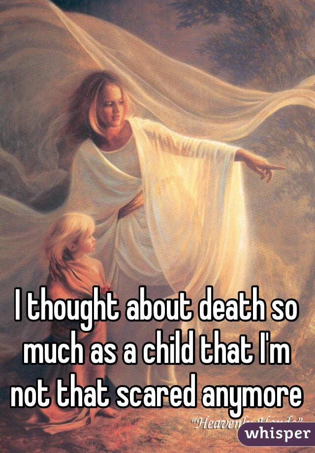 I thought about death so much as a child that I'm not that scared anymore