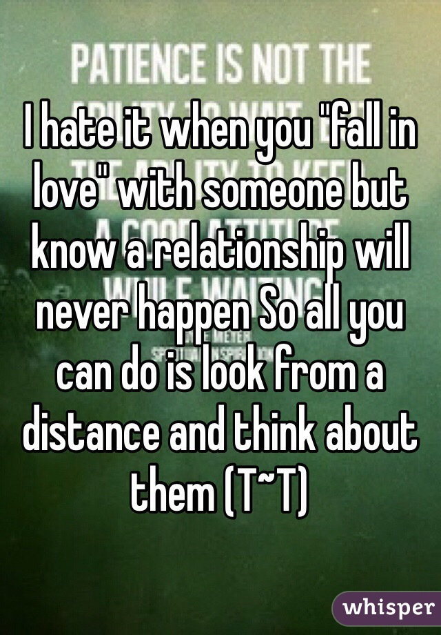 "I hate it when you ""fall in love"" with someone but know a relationship will never happen So all you can do is look from a distance and think about them (T~T)"