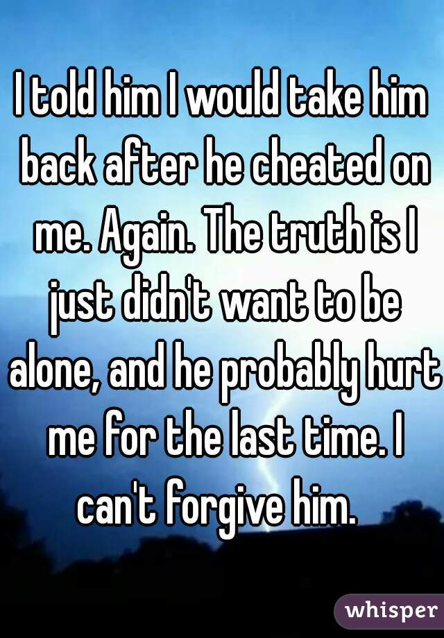 I told him I would take him back after he cheated on me. Again. The truth is I just didn't want to be alone, and he probably hurt me for the last time. I can't forgive him.