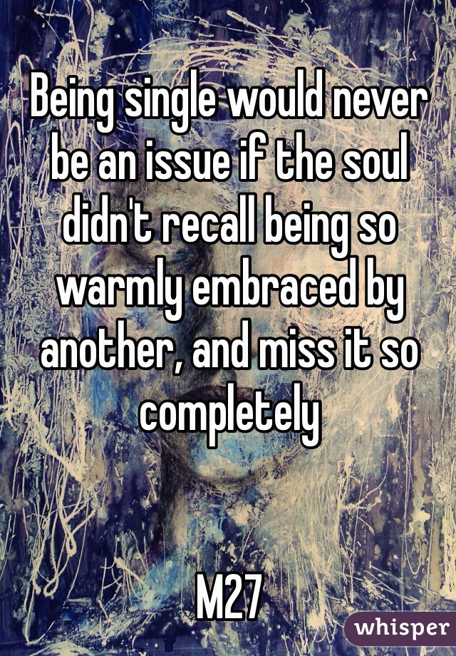 Being single would never be an issue if the soul didn't recall being so warmly embraced by another, and miss it so completely    M27