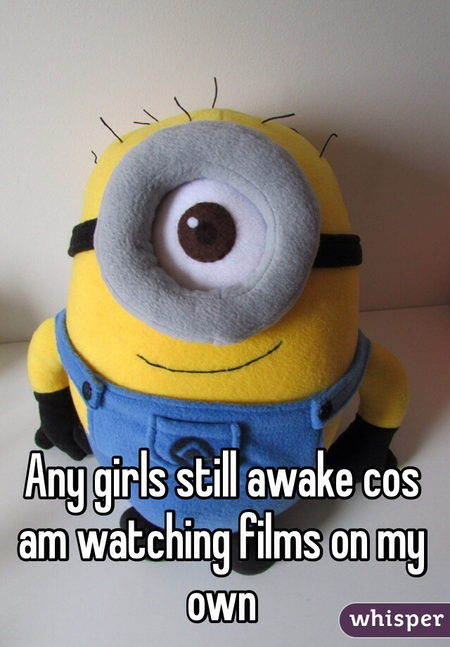 Any girls still awake cos am watching films on my own
