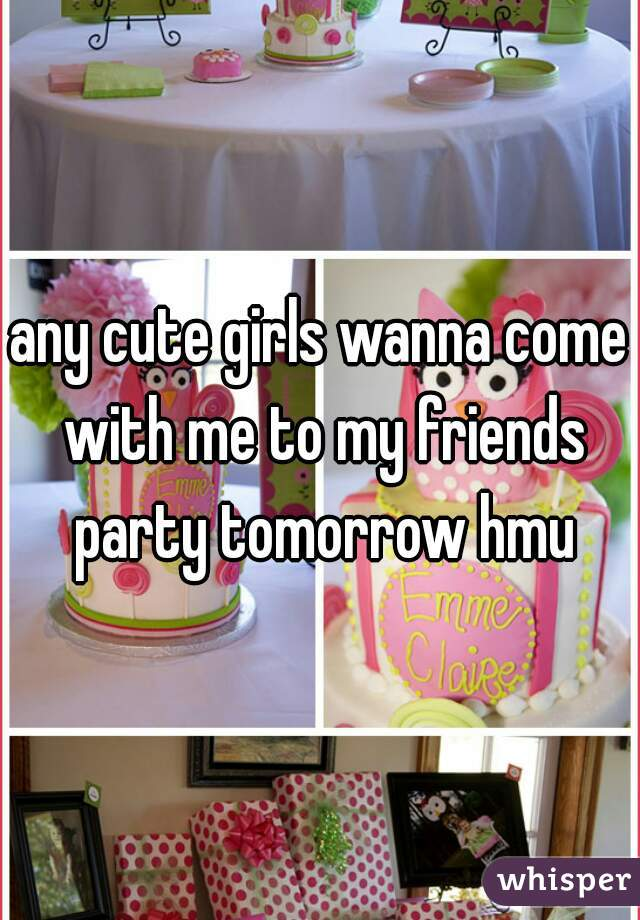 any cute girls wanna come with me to my friends party tomorrow hmu