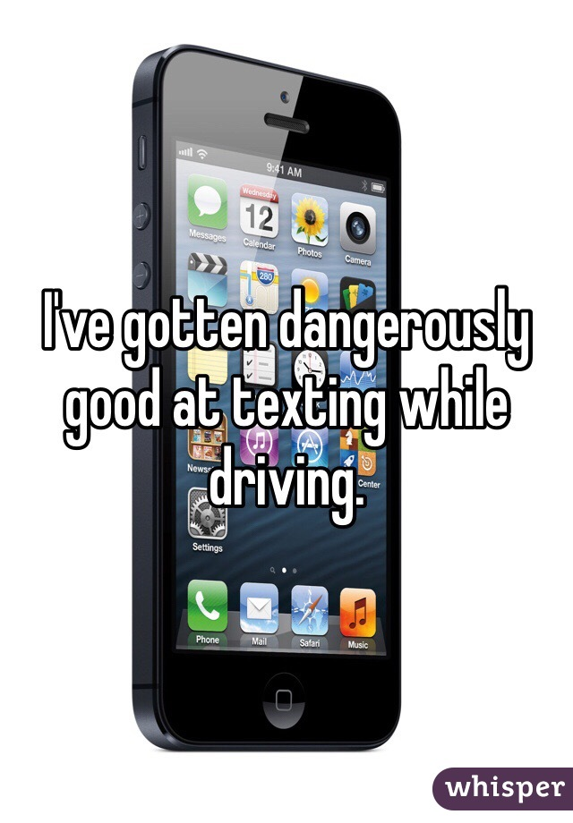 I've gotten dangerously good at texting while driving.