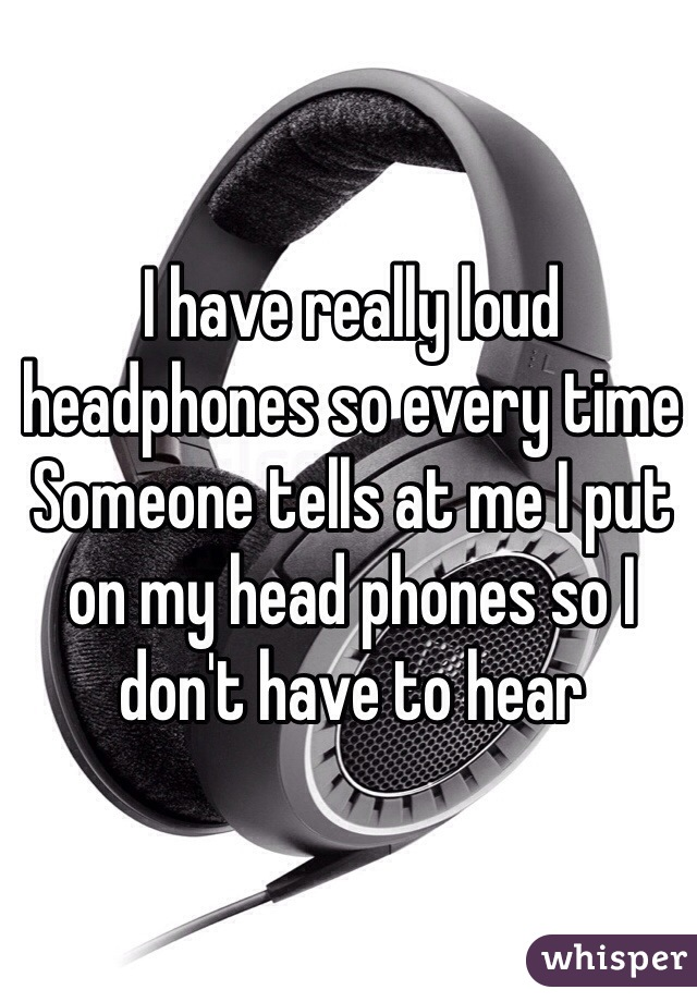 I have really loud headphones so every time Someone tells at me I put on my head phones so I don't have to hear
