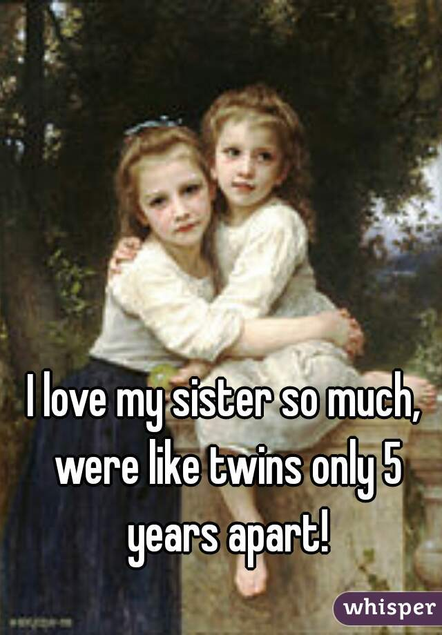 I love my sister so much, were like twins only 5 years apart!