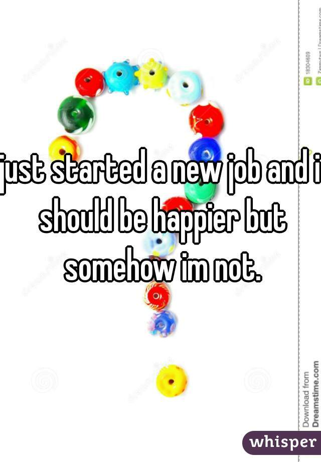 just started a new job and i should be happier but somehow im not.