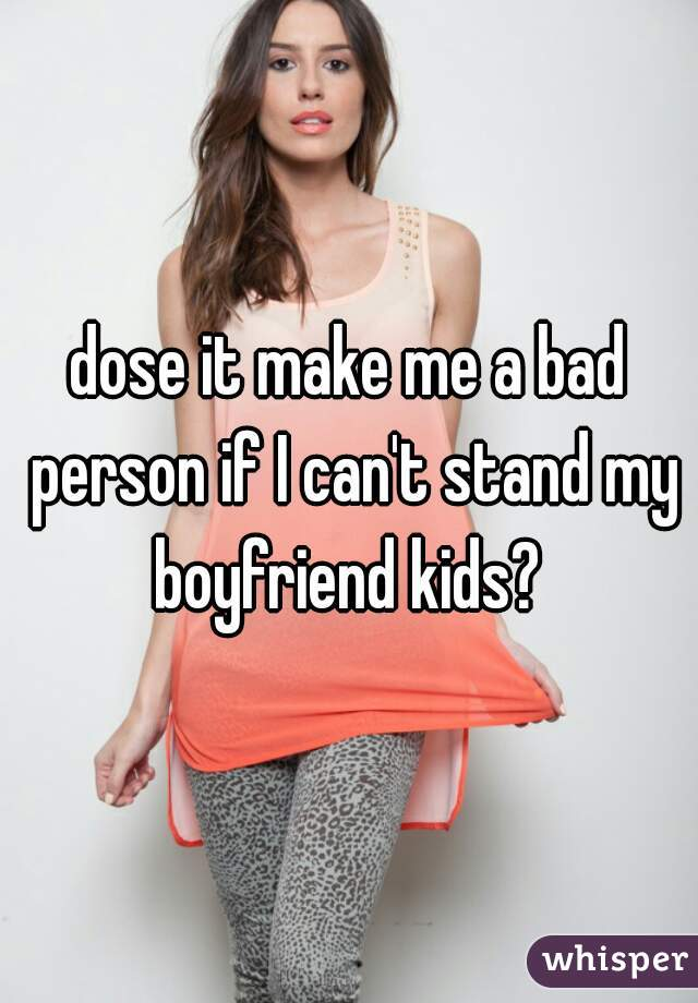 dose it make me a bad person if I can't stand my boyfriend kids?