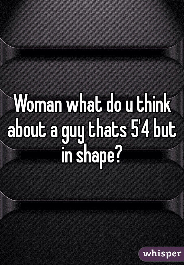 Woman what do u think about a guy thats 5'4 but in shape?