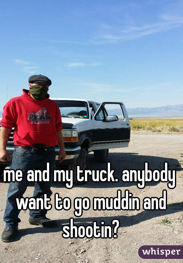me and my truck. anybody want to go muddin and shootin?