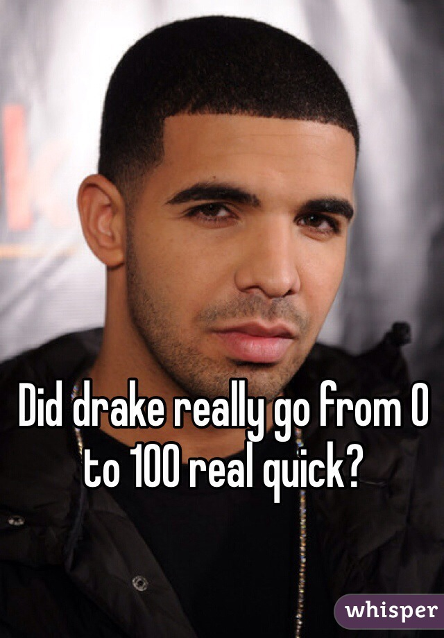 Did drake really go from 0 to 100 real quick?
