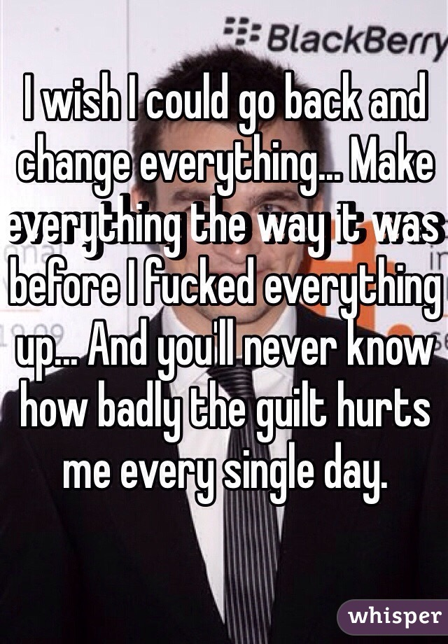 I wish I could go back and change everything... Make everything the way it was before I fucked everything up... And you'll never know how badly the guilt hurts me every single day.