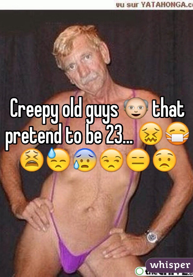 Creepy old guys 👴 that pretend to be 23... 😖😷😫😓😰😒😑😟