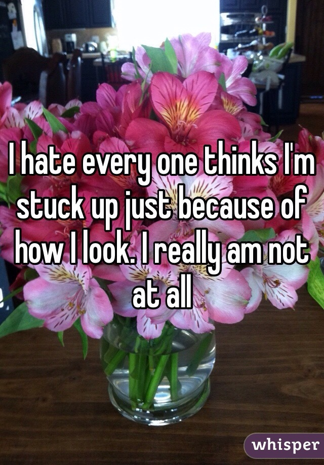 I hate every one thinks I'm stuck up just because of how I look. I really am not at all